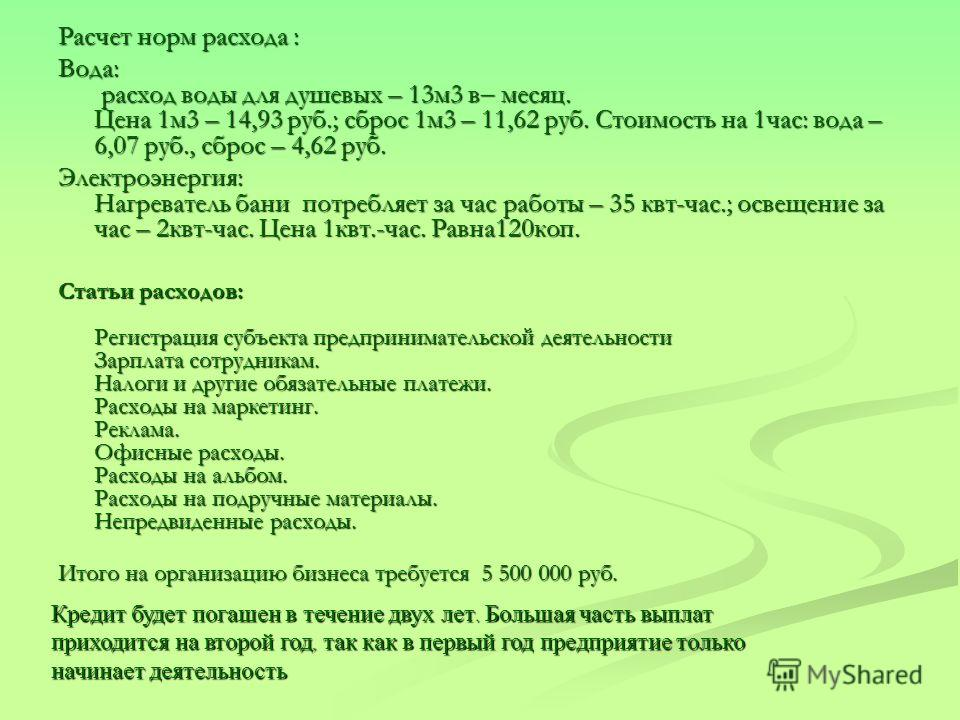 Расчет норм расхода : Вода: расход воды для душевых – 13м3 в месяц. Цена 1м3 – 14,93 руб.; сброс 1м3 – 11,62 руб. Стоимость на 1час: вода – 6,07 руб., сброс – 4,62 руб. Электроэнергия: Нагреватель бани потребляет за час работы – 35 квт-час.; освещени