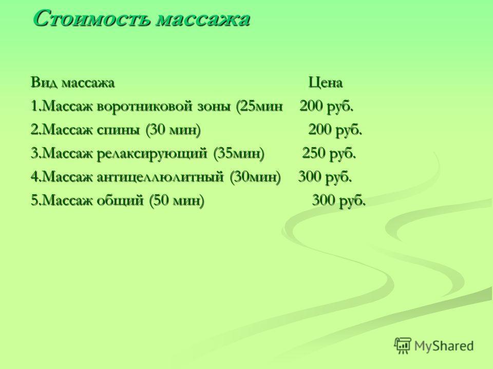 Стоимость массажа Вид массажа Цена 1.Массаж воротниковой зоны (25мин 200 руб. 2.Массаж спины (30 мин) 200 руб. 3.Массаж релаксирующий (35мин) 250 руб. 4.Массаж антицеллюлитный (30мин) 300 руб. 5.Массаж общий (50 мин) 300 руб.