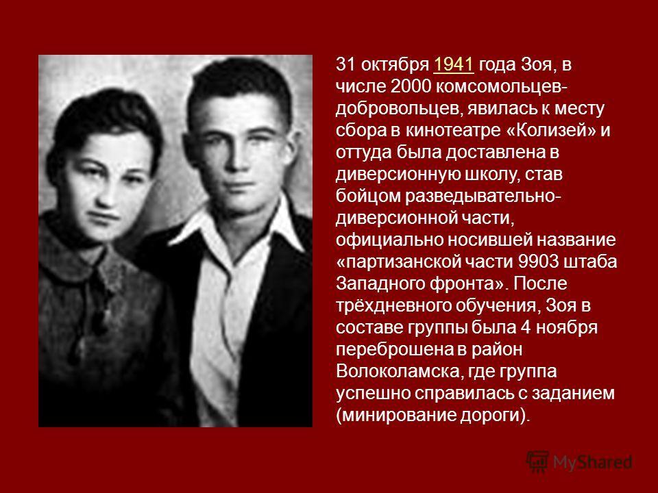 31 октября 1941 года Зоя, в числе 2000 комсомольцев- добровольцев, явилась к месту сбора в кинотеатре «Колизей» и оттуда была доставлена в диверсионную школу, став бойцом разведывательно- диверсионной части, официально носившей название «партизанской