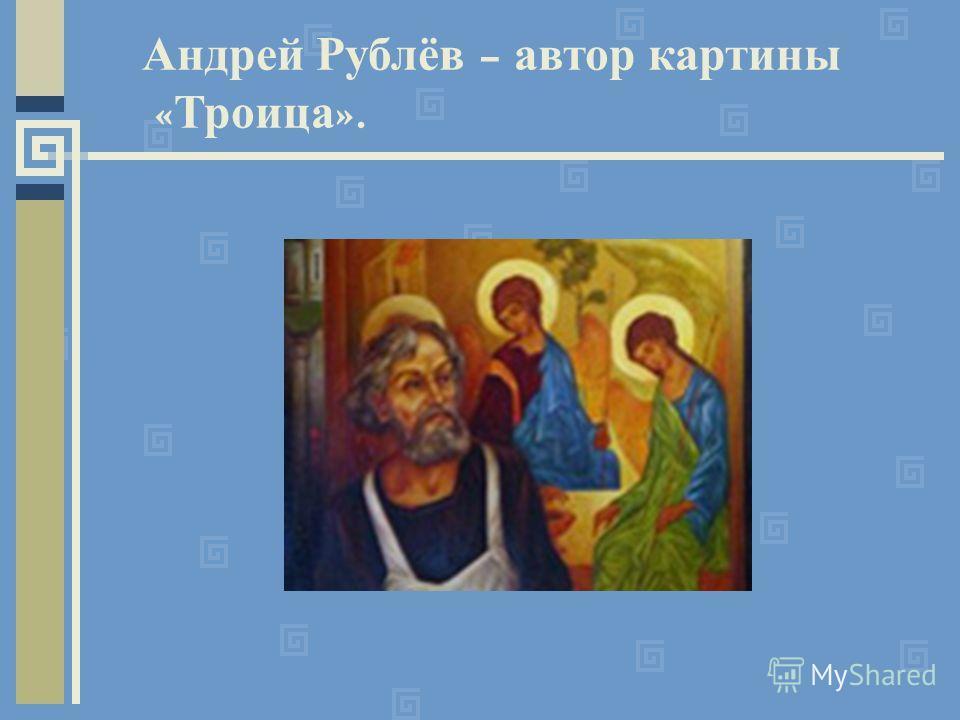 Андрей Рублёв – автор картины « Троица ».