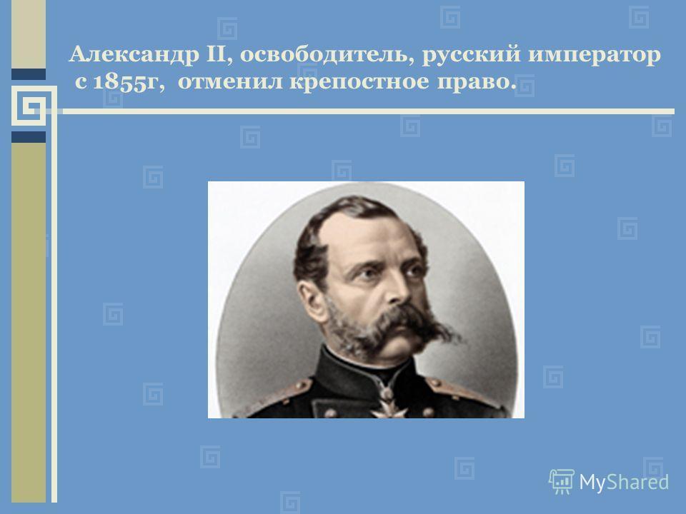 Александр II, освободитель, русский император с 1855г, отменил крепостное право.