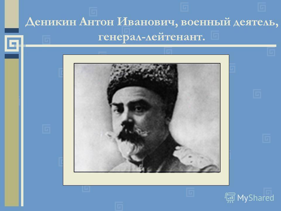 Деникин Антон Иванович, военный деятель, генерал-лейтенант.