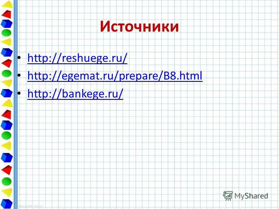 Источники http://reshuege.ru/ http://egemat.ru/prepare/B8.html http://bankege.ru/