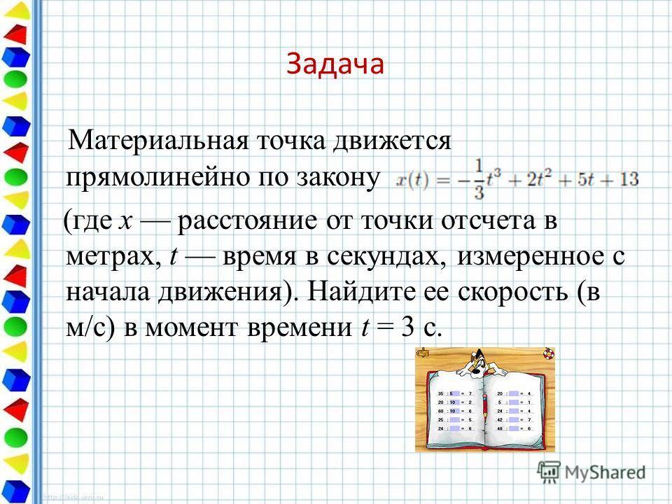Задача Материальная точка движется прямолинейно по закону (где x расстояние от точки отсчета в метрах, t время в секундах, измеренное с начала движения). Найдите ее скорость (в м/с) в момент времени t = 3 с. Ответ: 8