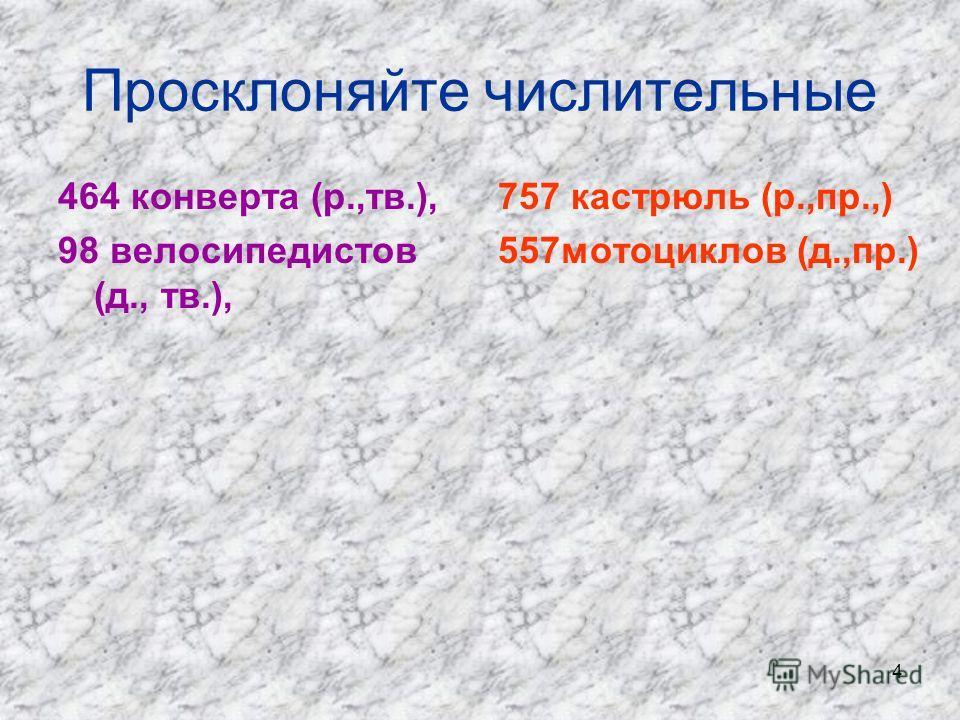 4 Просклоняйте числительные 464 конверта (р.,тв.), 98 велосипедистов (д., тв.), 757 кастрюль (р.,пр.,) 557мотоциклов (д.,пр.)