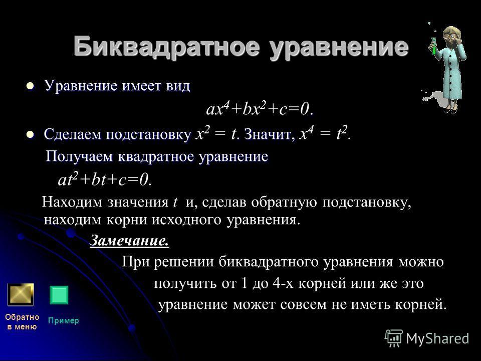 Биквадратное уравнение Уравнение имеет вид aх 4 +bх 2 +c=0. Сделаем подстановку x 2 = t. Значит, x 4 = t 2. Получаем квадратное уравнение at 2 +bt+c=0. Находим значения t и, сделав обратную подстановку, находим корни исходного уравнения. Замечание. П