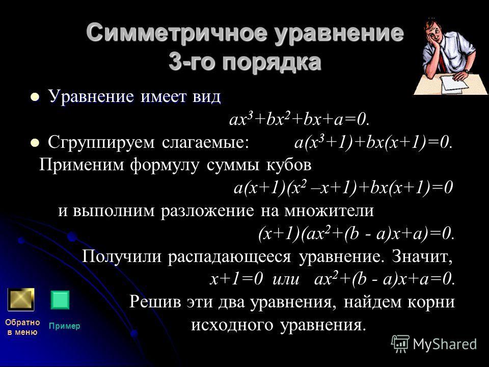 Симметричное уравнение 3-го порядка Уравнение имеет вид ах 3 +bх 2 +bх+а=0. Сгруппируем слагаемые: а(х 3 +1)+bх(х+1)=0. Применим формулу суммы кубов а(х+1)(х 2 –х+1)+bх(х+1)=0 и выполним разложение на множители (х+1)(ах 2 +(b - а)х+а)=0. Получили рас