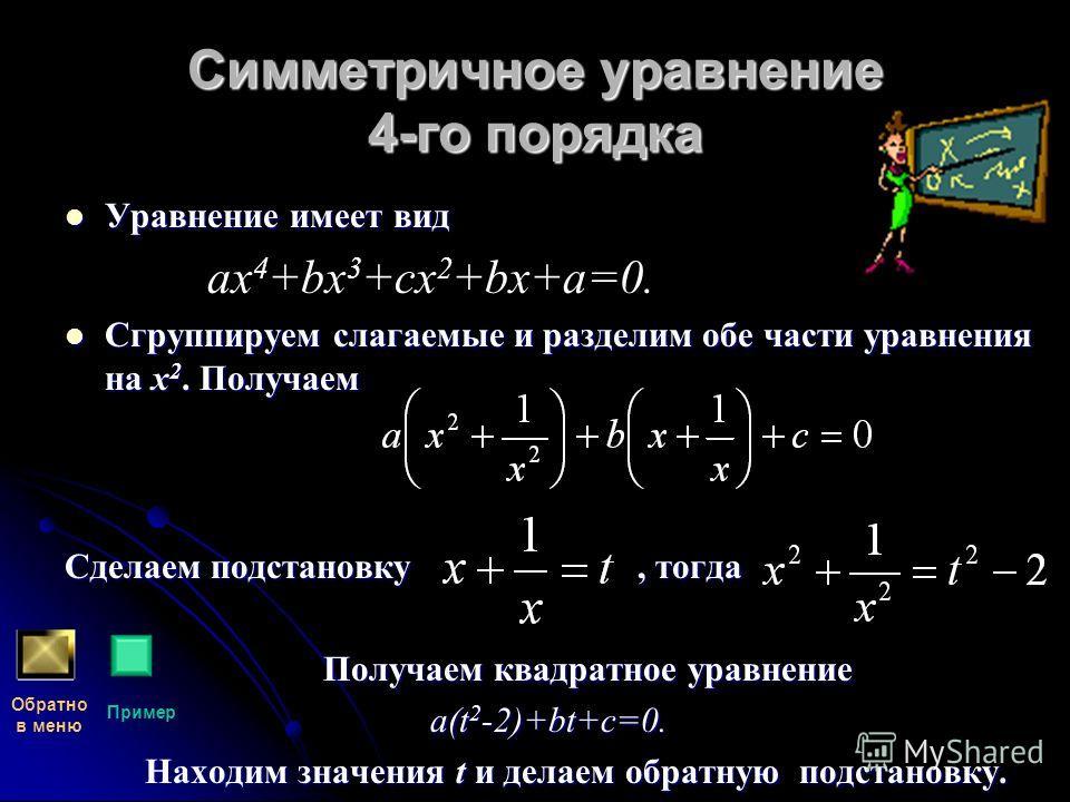 Симметричное уравнение 4-го порядка Уравнение имеет вид ах 4 +bх 3 +сх 2 +bх+а=0. Сгруппируем слагаемые и разделим обе части уравнения на х2. Получаем Сделаем подстановку, тогда Получаем квадратное уравнение a(t2-2)+bt+c=0. Находим значения t и делае