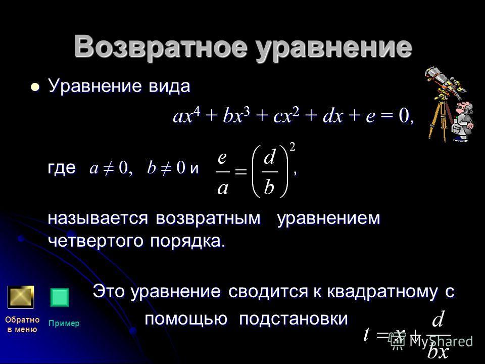 Возвратное уравнение Уравнение вида Уравнение вида ax 4 + bx 3 + cx 2 + dx + e = 0, ax 4 + bx 3 + cx 2 + dx + e = 0, где a 0, b 0 и, где a 0, b 0 и, называется возвратным уравнением четвертого порядка. называется возвратным уравнением четвертого поря