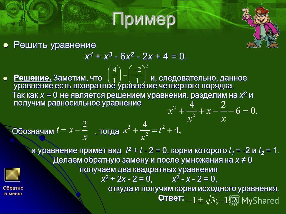 Пример Решить уравнение x4 + x3 - 6x2 - 2x + 4 = 0. Решение. Заметим, что и, следовательно, данное уравнение есть возвратное уравнение четвертого порядка. Так как x = 0 не является решением уравнения, разделим на x2 и получим равносильное уравнение О
