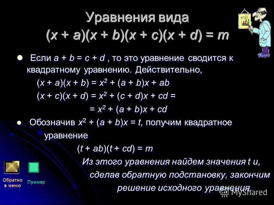 Уравнения вида (x + a)(x + b)(x + c)(x + d) = m Если a + b = c + d, то это уравнение сводится к квадратному уравнению. Действительно, Если a + b = c + d, то это уравнение сводится к квадратному уравнению. Действительно, (x + a)(x + b) = x 2 + (a + b)
