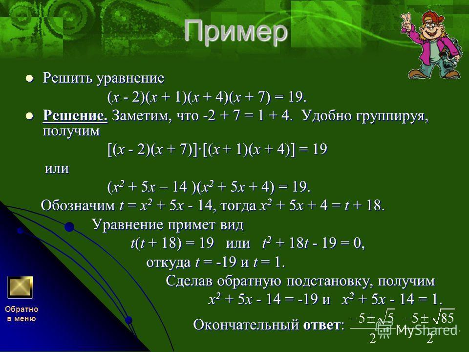 Пример Решить уравнение (x - 2)(x + 1)(x + 4)(x + 7) = 19. Решение. Заметим, что -2 + 7 = 1 + 4. Удобно группируя, получим [(x - 2)(x + 7)]·[(x + 1)(x + 4)] = 19 или (x2 + 5x – 14 )(x2 + 5x + 4) = 19. Обозначим t = x2 + 5x - 14, тогда x2 + 5x + 4 = t