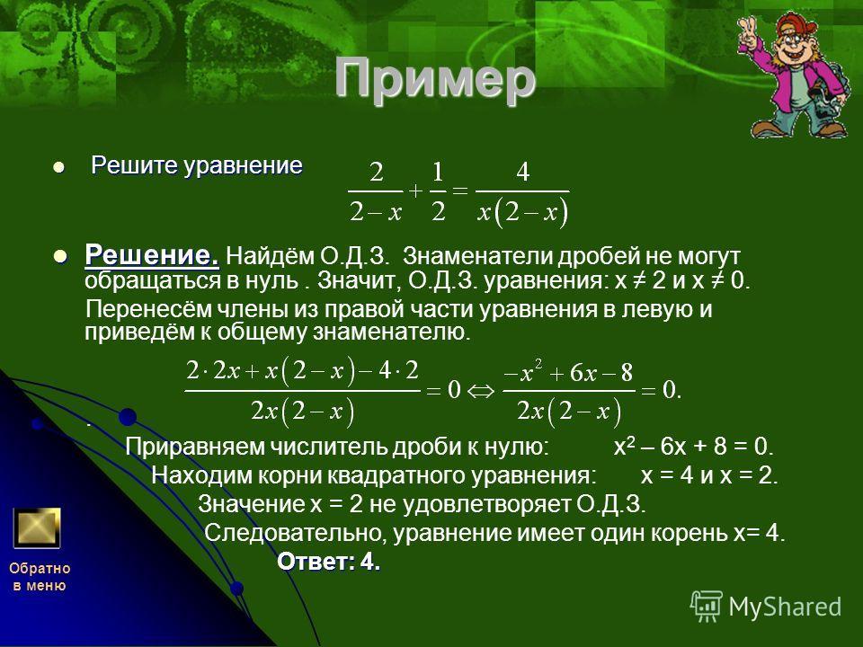 Пример Решите уравнение Решите уравнение Решение. Решение. Найдём О.Д.З. Знаменатели дробей не могут обращаться в нуль. Значит, О.Д.З. уравнения: х 2 и х 0. Перенесём члены из правой части уравнения в левую и приведём к общему знаменателю.. Приравняе