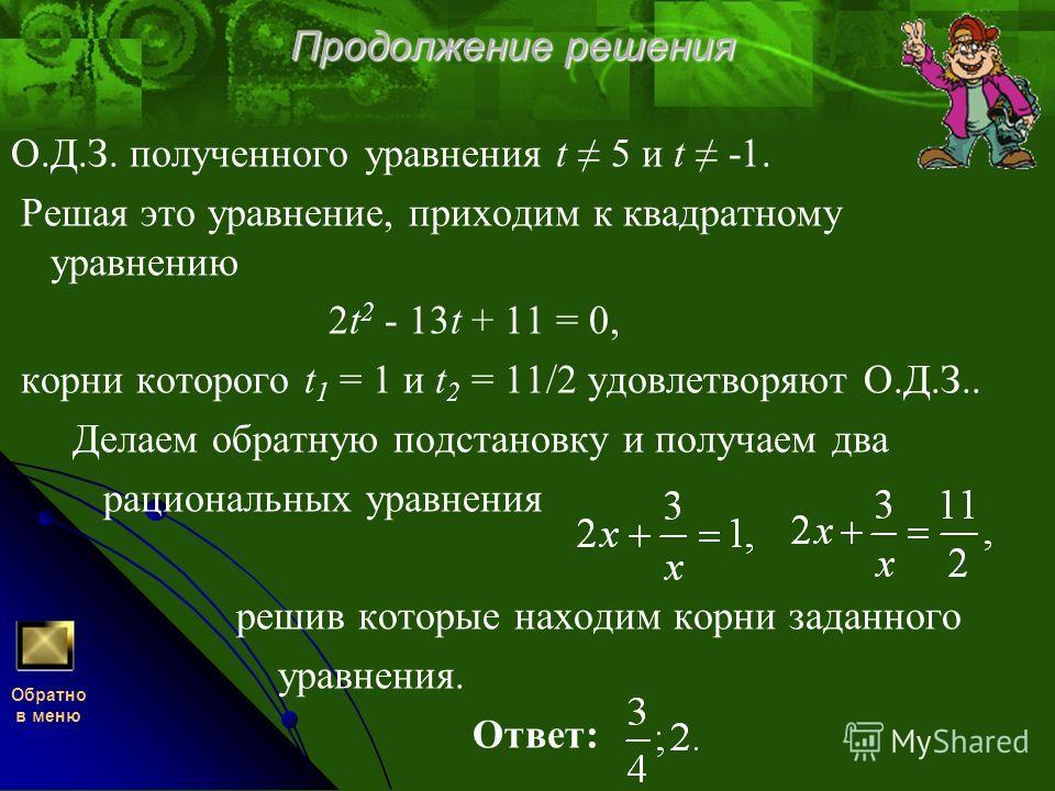 Продолжение решения О.Д.З. полученного уравнения t 5 и t -1. Решая это уравнение, приходим к квадратному уравнению 2t 2 - 13t + 11 = 0, корни которого t 1 = 1 и t 2 = 11/2 удовлетворяют О.Д.З.. Делаем обратную подстановку и получаем два рациональных