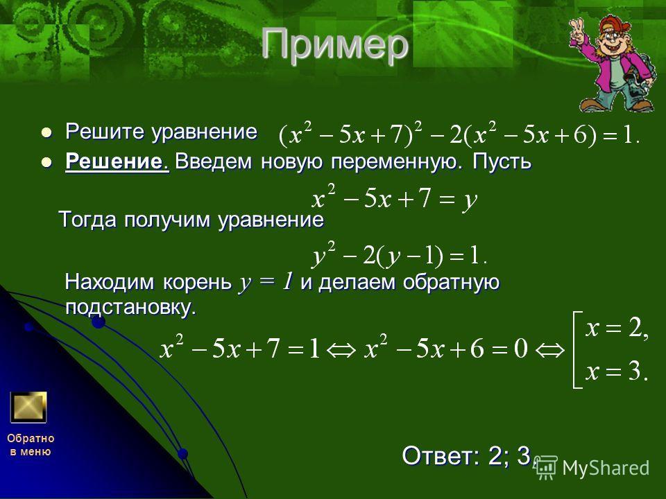 Пример Решите уравнение Решение. Введем новую переменную. Пусть Тогда получим уравнение Находим корень у = 1 и делаем обратную подстановку. Ответ: 2; 3. Обратно в меню