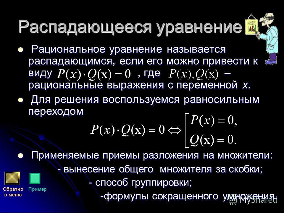 Распадающееся уравнение Р Рациональное уравнение называется распадающимся, если его можно привести к виду, где – рациональные выражения с переменной х. Д Для решения воспользуемся равносильным переходом П Применяемые приемы разложения на множители: -