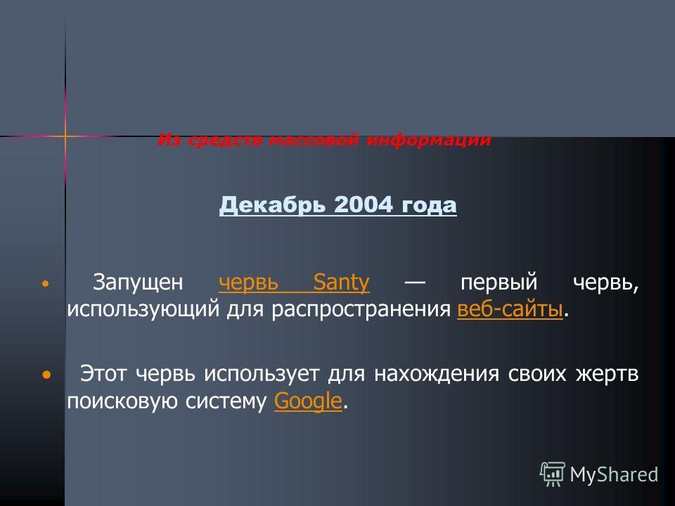 Декабрь 2004 года Запущен червь Santy первый червь, использующий для распространения веб-сайты.червь Santyвеб-сайты Этот червь использует для нахождения своих жертв поисковую систему Google.Google Из средств массовой информации