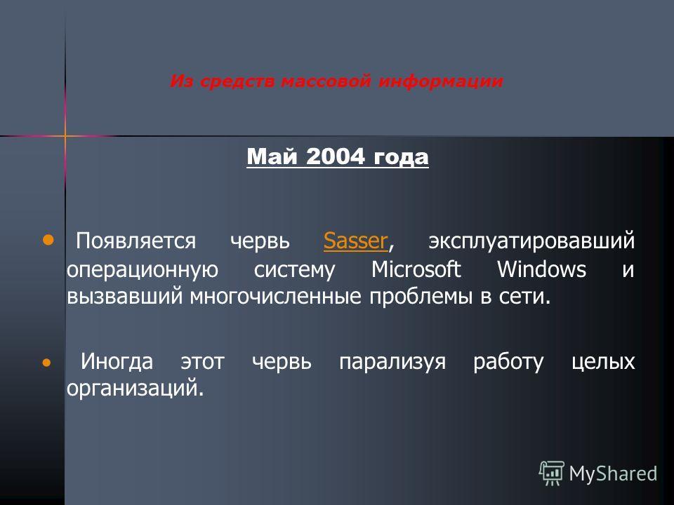 Май 2004 года Появляется червь Sasser, эксплуатировавший операционную систему Microsoft Windows и вызвавший многочисленные проблемы в сети.Sasser Иногда этот червь парализуя работу целых организаций. Из средств массовой информации