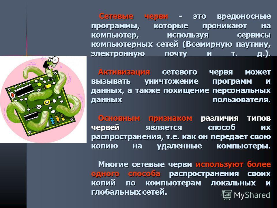 Сетевые черви - это вредоносные программы, которые проникают на компьютер, используя сервисы компьютерных сетей (Всемирную паутину, электронную почту и т. д.). Активизация сетевого червя может вызывать уничтожение программ и данных, а также похищение