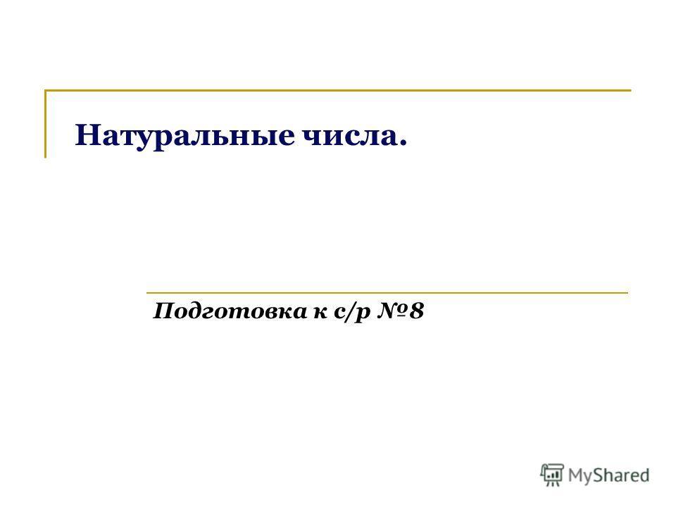 Подготовка к с/р 8 Натуральные числа.