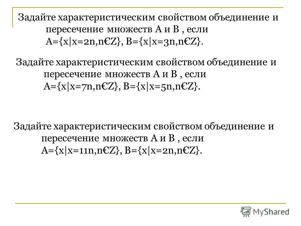 Задайте характеристическим свойством объединение и пересечение множеств A и B, если А={x|x=2n,nZ}, B={x|x=3n,nZ}. Задайте характеристическим свойством объединение и пересечение множеств A и B, если А={x|x=7n,nZ}, B={x|x=5n,nZ}. Задайте характеристиче