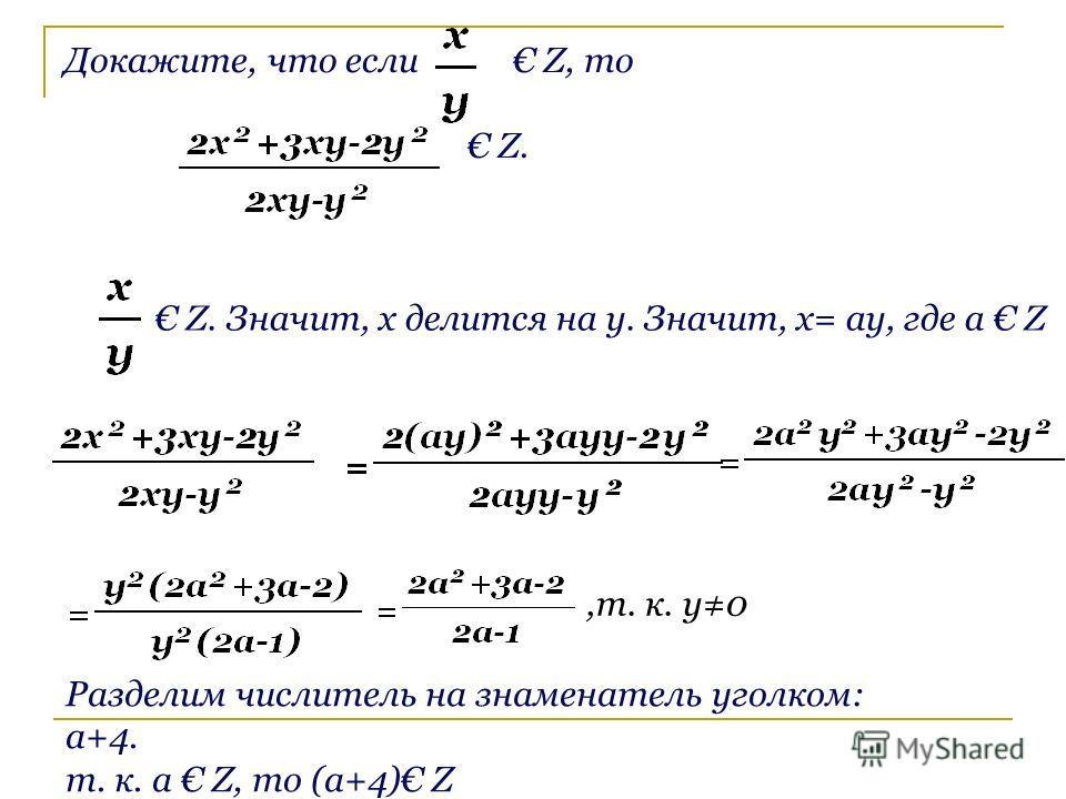 Докажите, что если Z, то Z. Z. Значит, x делится на y. Значит, x= ay, где a Z,т. к. y0 Разделим числитель на знаменатель уголком: a+4. т. к. a Z, то (а+4) Z