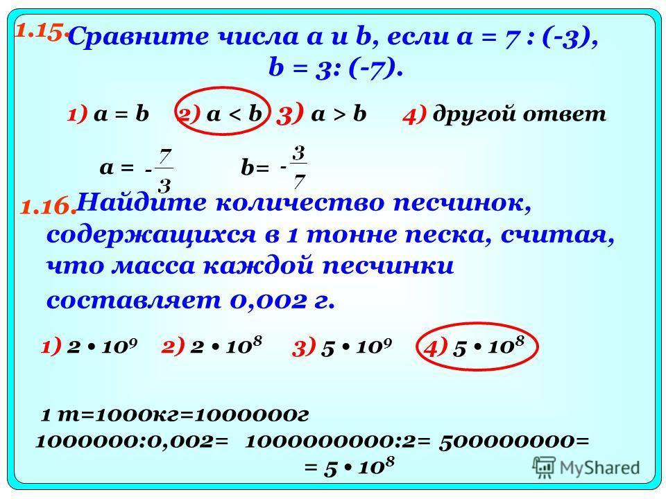 Сравните числа а и b, если а = 7 : (-3), b = 3: (-7). 2) а < b 3) а > b 4) другой ответ 1) а = b а = b= Найдите количество песчинок, содержащихся в 1 тонне песка, считая, что масса каждой песчинки составляет 0,002 г. 1.15. 1.16. 1) 2 10 9 2) 2 10 8 3