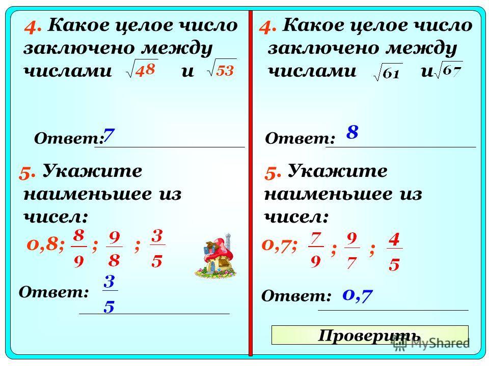 Проверить 4. Какое целое число заключено между числами и Ответ: 78 5. Укажите наименьшее из чисел: Ответ: 5. Укажите наименьшее из чисел: Ответ: 0,8; 48 53 ;;0,7; ;; 0,7