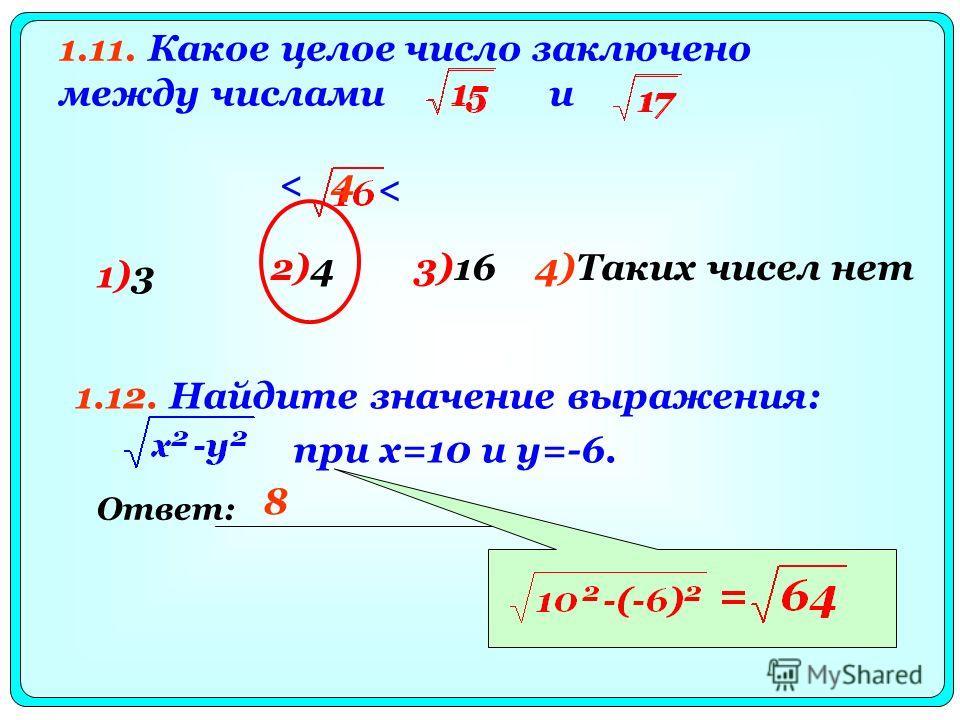 1.11. Какое целое число заключено между числами и 4 < < 1)3 2)43)164)Таких чисел нет Ответ: 1.12. Найдите значение выражения: при x=10 и y=-6. 8