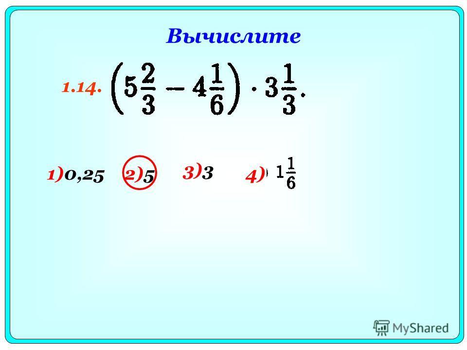 Вычислите 1)0,25 2)54) 3)3 1.14.