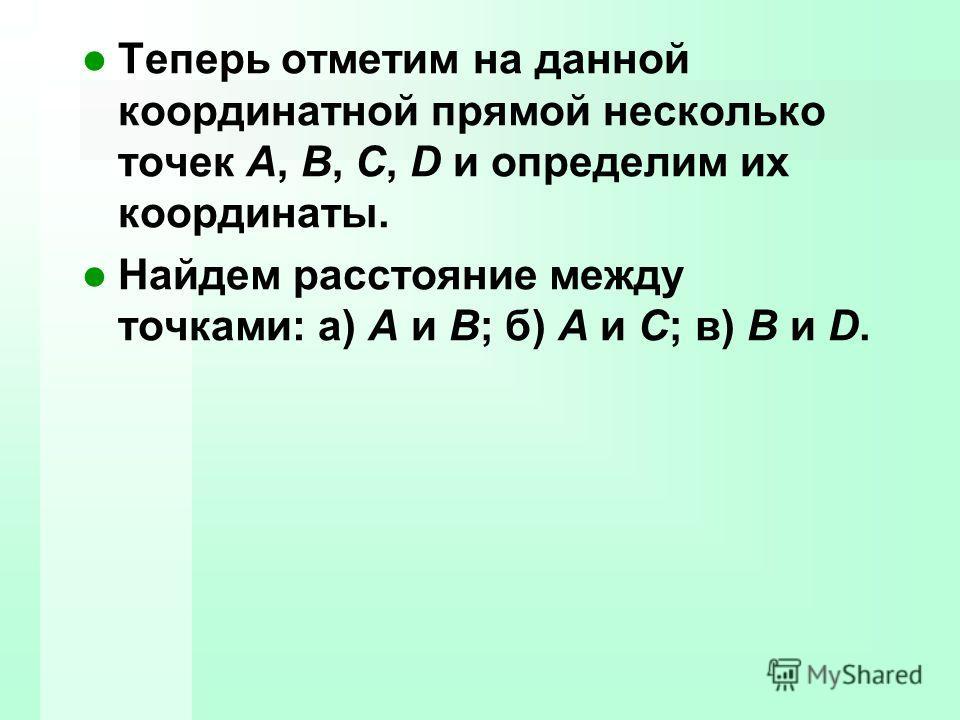 Теперь отметим на данной координатной прямой несколько точек A, B, C, D и определим их координаты. Найдем расстояние между точками: а) A и B; б) A и C; в) B и D.