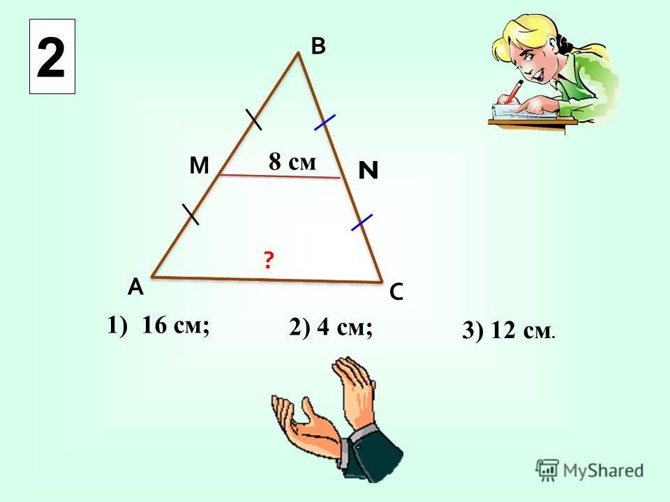 1) 16 см; 2) 4 см; 3) 12 см. А В С М N 8 см ? 2