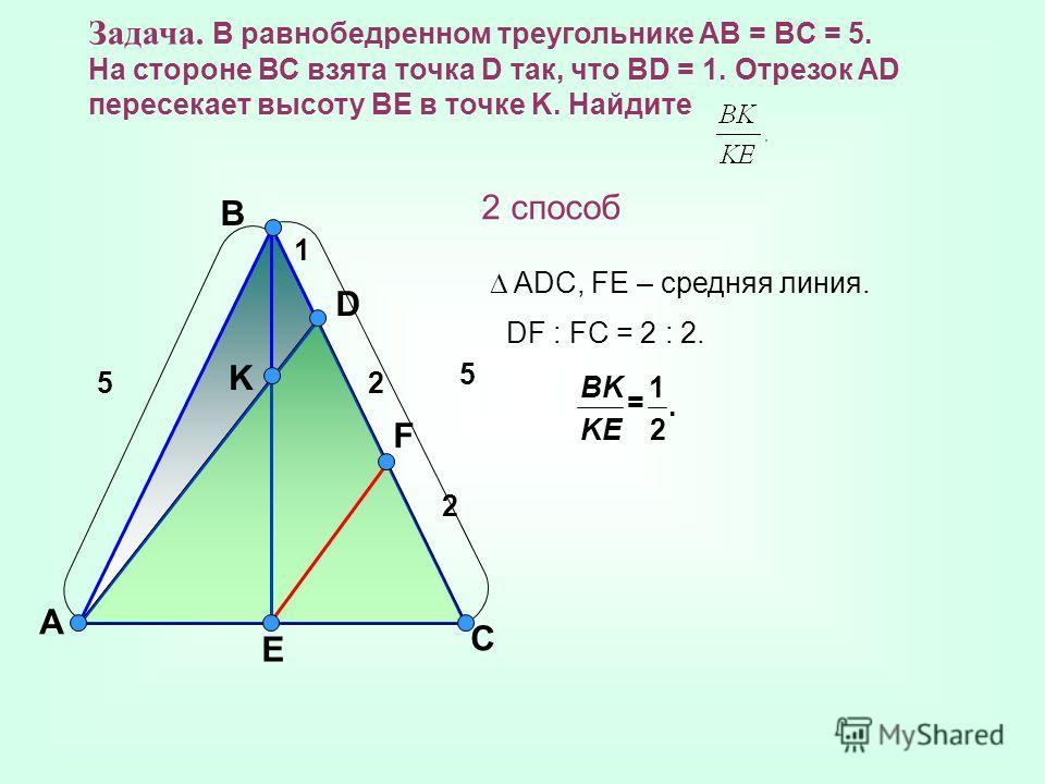 A B C D F K E Задача. В равнобедренном треугольнике AB = BC = 5. На стороне ВС взята точка D так, что BD = 1. Отрезок AD пересекает высоту BE в точке K. Найдите 2 способ ADC, FE – средняя линия. DF : FC = 2 : 2. 1 5 2 25. 2 1 = KE BK