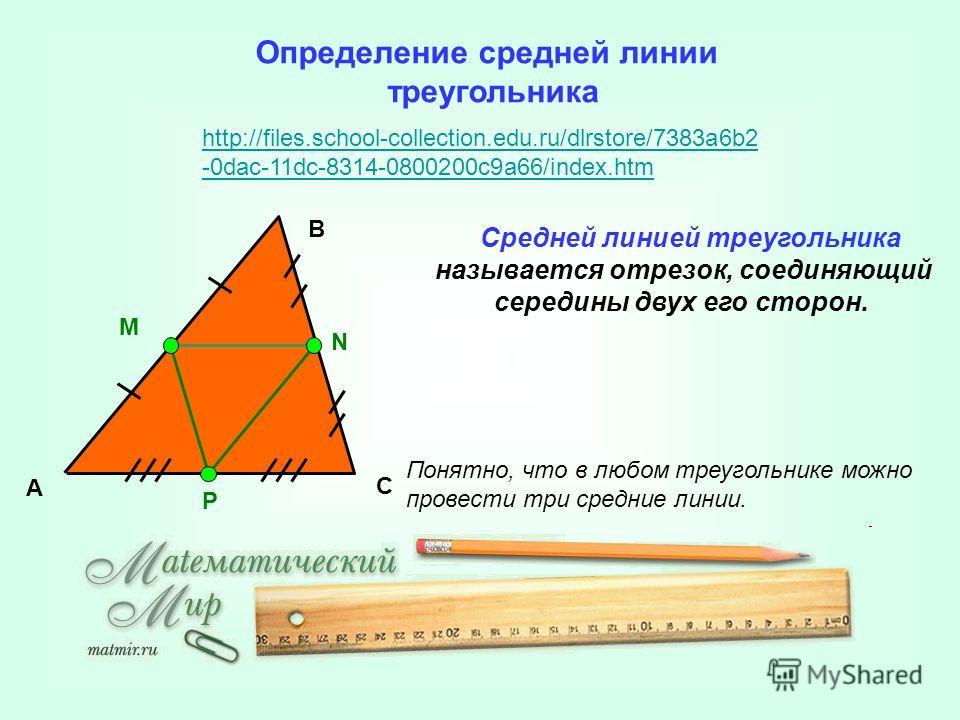 http://files.school-collection.edu.ru/dlrstore/7383a6b2 -0dac-11dc-8314-0800200c9a66/index.htm Определение средней линии треугольника А B C Средней линией треугольника называется отрезок, соединяющий середины двух его сторон. Понятно, что в любом тре