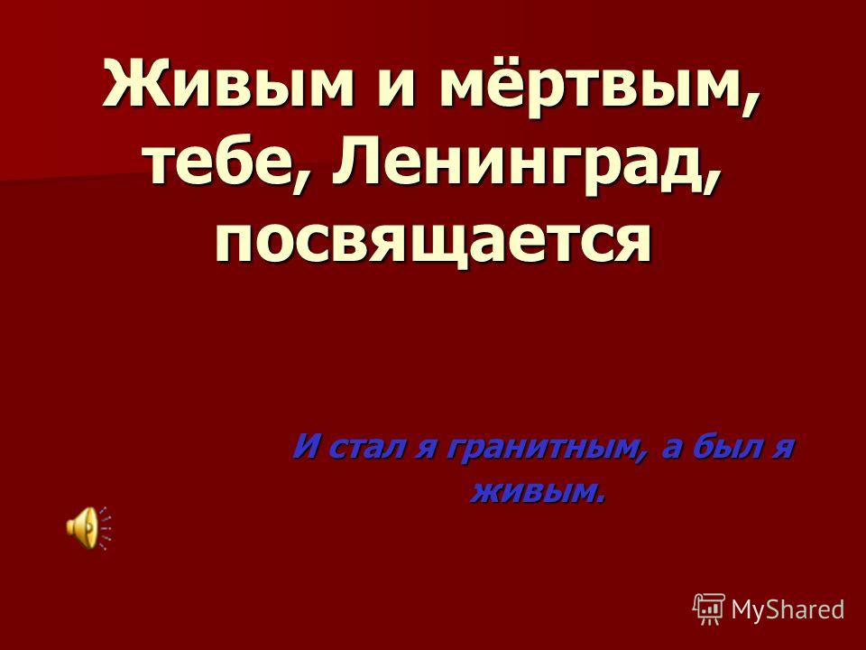 Живым и мёртвым, тебе, Ленинград, посвящается И стал я гранитным, а был я И стал я гранитным, а был я живым. живым.