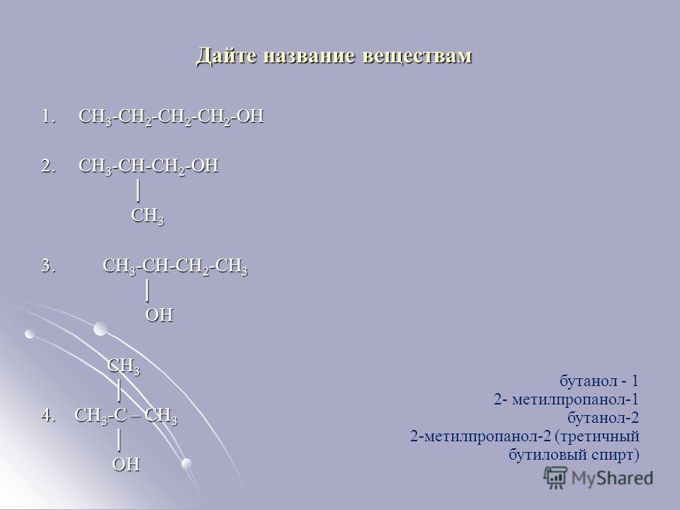 Дайте название веществам 1. СН 3 -СН 2 -СН 2 -СН 2 -ОН 2. СН 3 -СН-СН 2 -ОН СН 3 СН 3 3. СН 3 -СН-СН 2 -СН 3 ОН ОН СН 3 СН 3 4. СН 3 -С – СН 3 ОН ОН бутанол - 1 2- метилпропанол-1 бутанол-2 2-метилпропанол-2 (третичный бутиловый спирт)