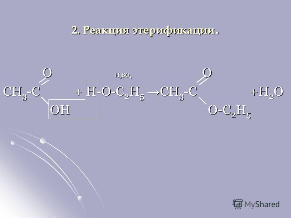 2. Реакция этерификации. O H 2 SO 4 O O H 2 SO 4 O CH 3 -C + H-O-C 2 H 5 CH 3 -C +H 2 O OH O-C 2 H 5 OH O-C 2 H 5
