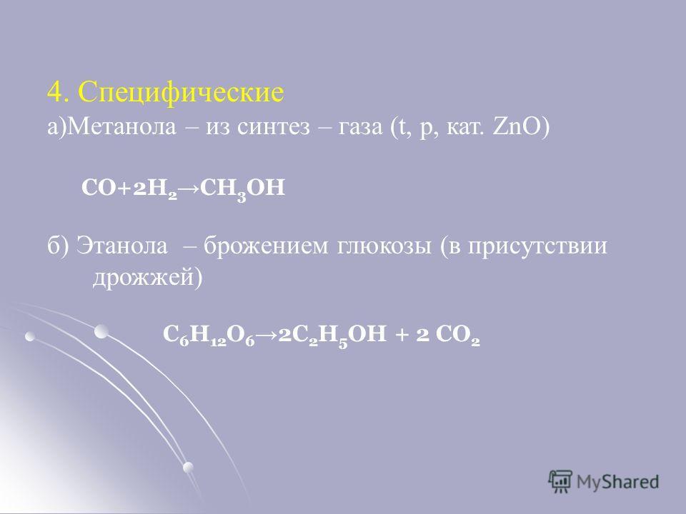 4. Специфические а)Метанола – из синтез – газа (t, p, кат. ZnO) СО+2Н 2 СН 3 ОН б) Этанола – брожением глюкозы (в присутствии дрожжей) С 6 Н 12 О 6 2С 2 Н 5 ОН + 2 СО 2