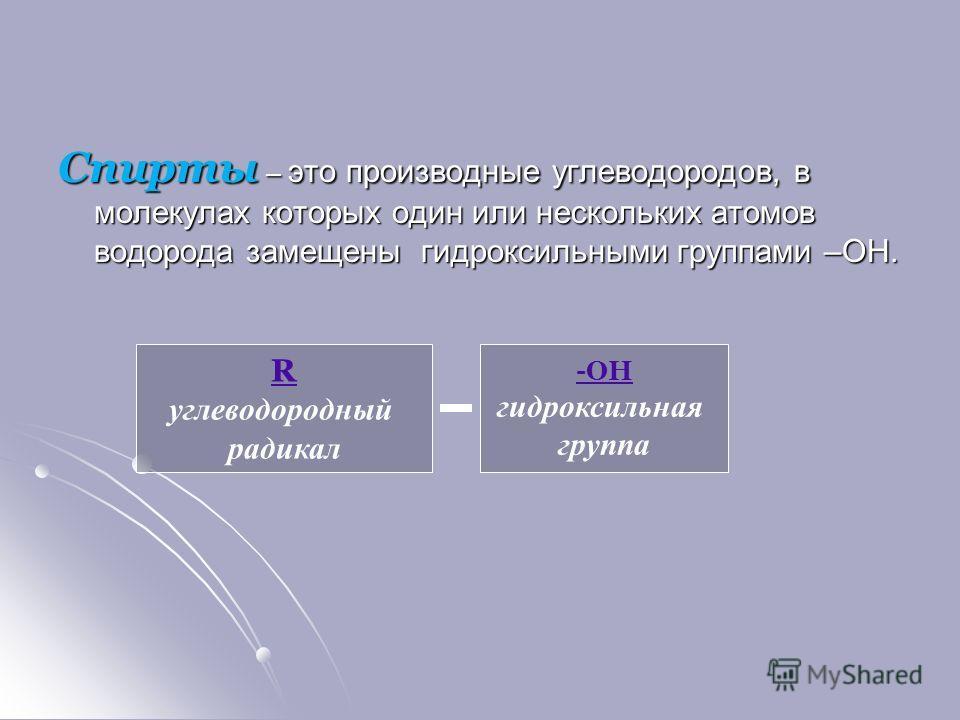 Спирты – это производные углеводородов, в молекулах которых один или нескольких атомов водорода замещены гидроксильными группами –ОН. -ОН гидроксильная группа R углеводородный радикал