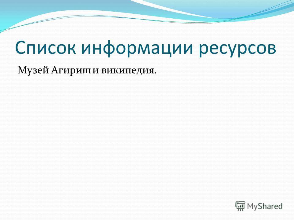 Список информации ресурсов Музей Агириш и википедия.