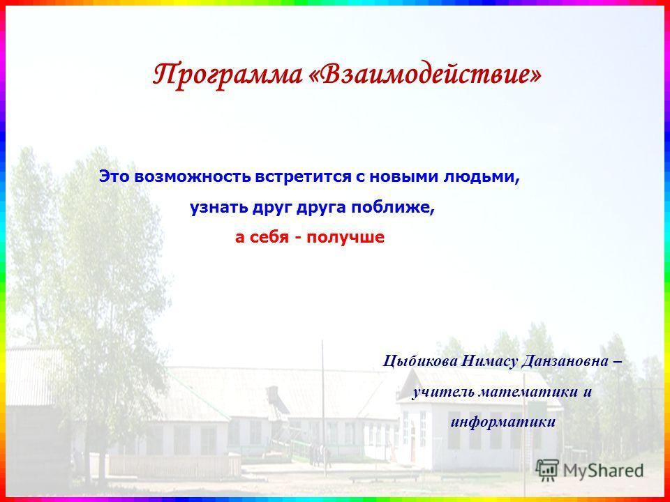 Программа «Взаимодействие» Цыбикова Нимасу Данзановна – учитель математики и информатики Это возможность встретится с новыми людьми, узнать друг друга поближе, а себя - получше