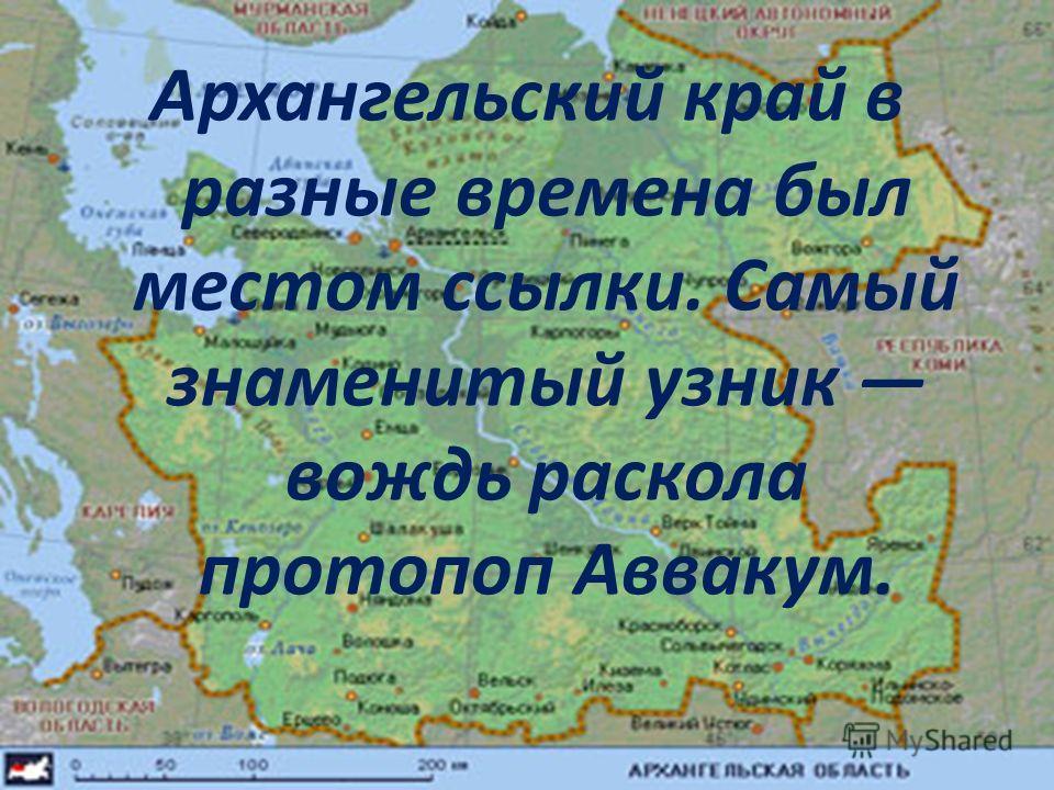 Архангельский край в разные времена был местом ссылки. Самый знаменитый узник вождь раскола протопоп Аввакум.