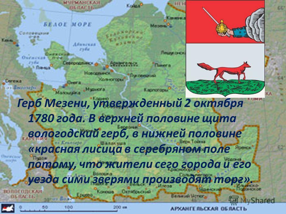 Герб Мезени, утвержденный 2 октября 1780 года. В верхней половине щита вологодский герб, в нижней половине «красная лисица в серебряном поле потому, что жители сего города и его уезда сими зверями производят торг».