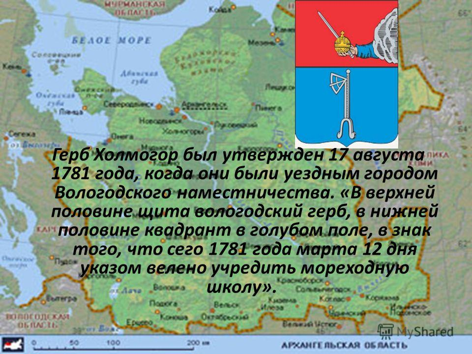 Герб Холмогор был утвержден 17 августа 1781 года, когда они были уездным городом Вологодского наместничества. «В верхней половине щита вологодский герб, в нижней половине квадрант в голубом поле, в знак того, что сего 1781 года марта 12 дня указом ве