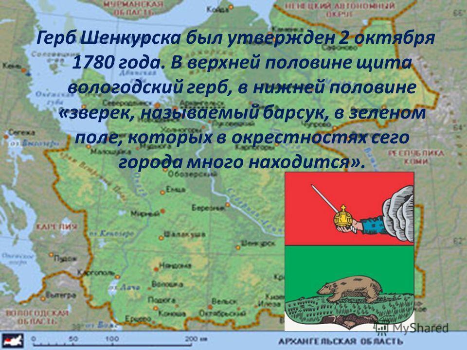 Герб Шенкурска был утвержден 2 октября 1780 года. В верхней половине щита вологодский герб, в нижней половине «зверек, называемый барсук, в зеленом поле, которых в окрестностях сего города много находится».