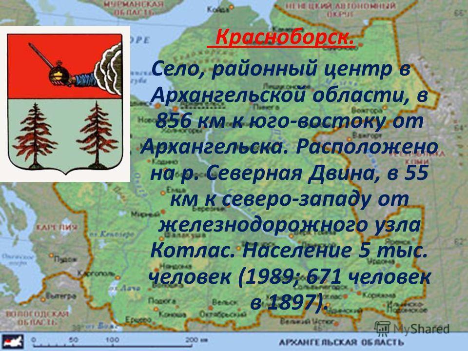 Красноборск. Село, районный центр в Архангельской области, в 856 км к юго-востоку от Архангельска. Расположено на р. Северная Двина, в 55 км к северо-западу от железнодорожного узла Котлас. Население 5 тыс. человек (1989; 671 человек в 1897).