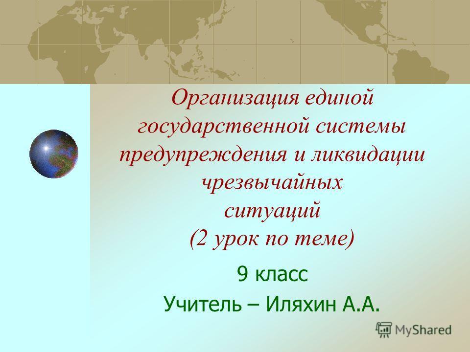 Организация единой государственной системы предупреждения и ликвидации чрезвычайных ситуаций (2 урок по теме) 9 класс Учитель – Иляхин А.А.