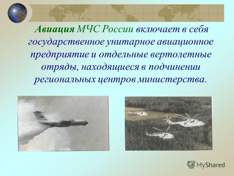 Авиация МЧС России включает в себя государственное унитарное авиационное предприятие и отдельные вертолетные отряды, находящиеся в подчинении региональных центров министерства.