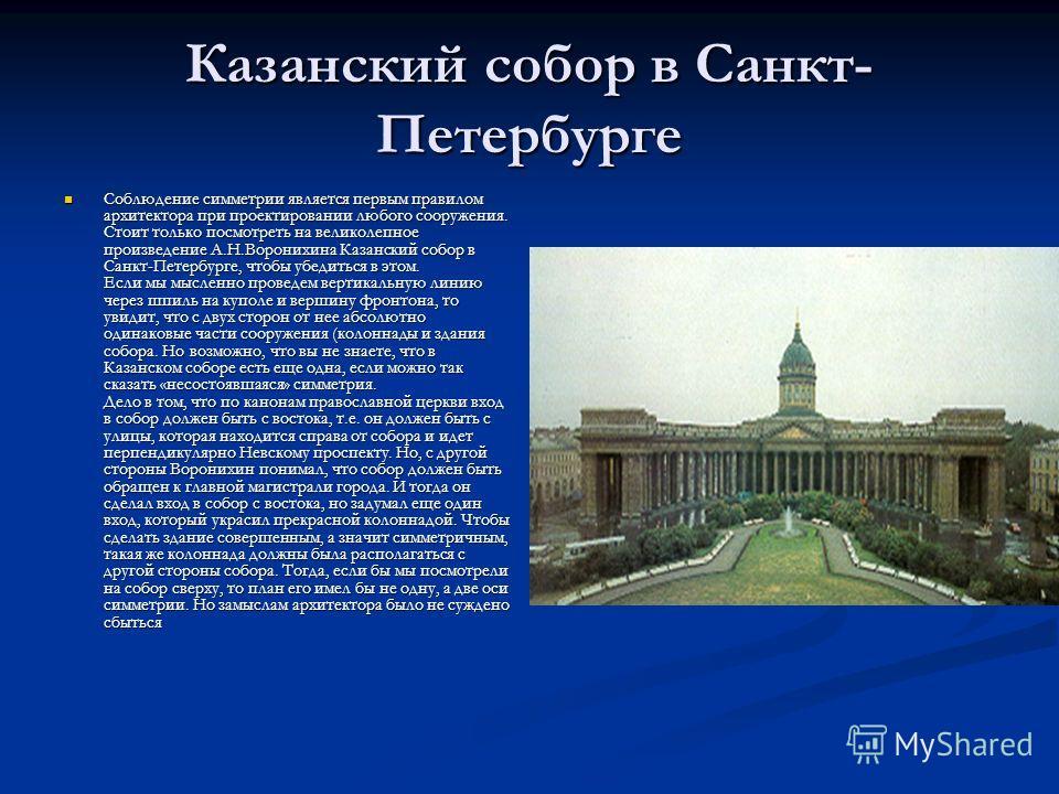 Казанский собор в Санкт- Петербурге Соблюдение симметрии является первым правилом архитектора при проектировании любого сооружения. Стоит только посмотреть на великолепное произведение А.Н.Воронихина Казанский собор в Санкт-Петербурге, чтобы убедитьс