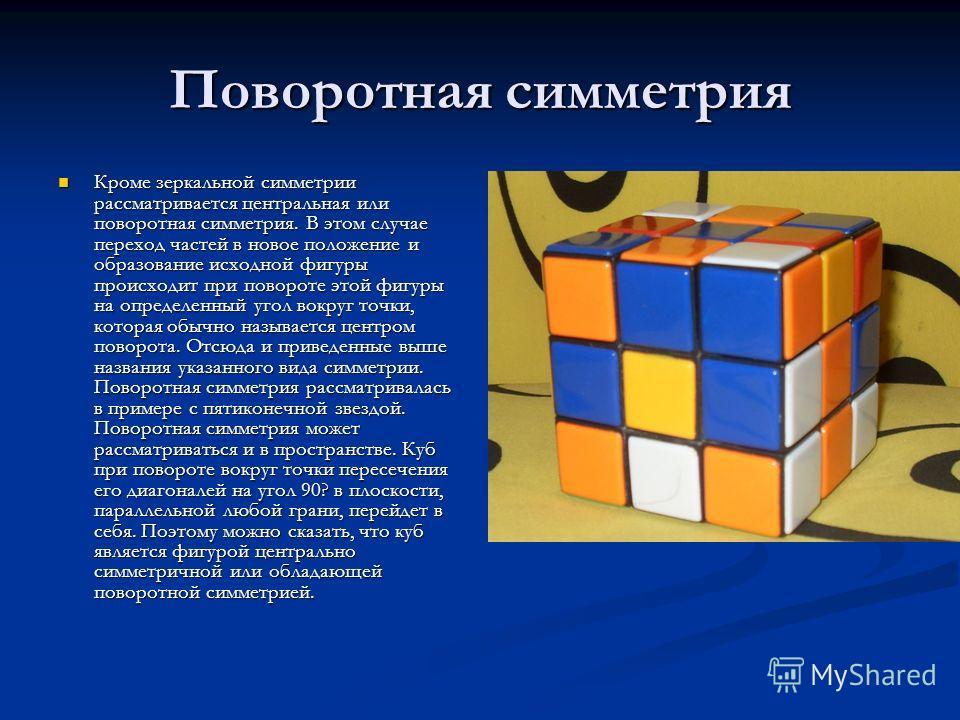 Поворотная симметрия Кроме зеркальной симметрии рассматривается центральная или поворотная симметрия. В этом случае переход частей в новое положение и образование исходной фигуры происходит при повороте этой фигуры на определенный угол вокруг точки,